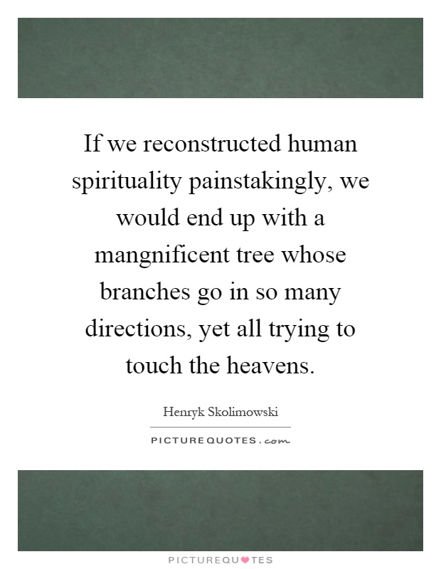 If we reconstructed human spirituality painstakingly, we would end up with a mangnificent tree whose branches go in so many directions, yet all trying to touch the heavens Picture Quote #1