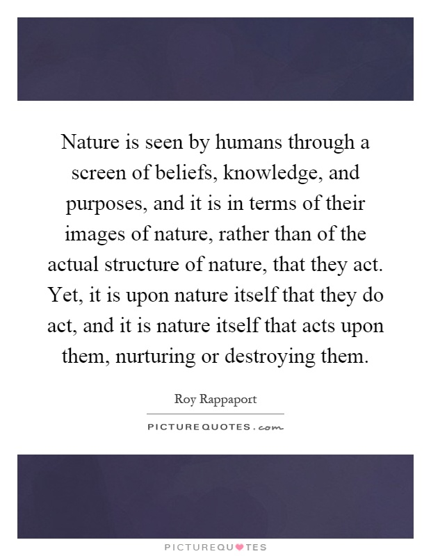 Nature is seen by humans through a screen of beliefs, knowledge, and purposes, and it is in terms of their images of nature, rather than of the actual structure of nature, that they act. Yet, it is upon nature itself that they do act, and it is nature itself that acts upon them, nurturing or destroying them Picture Quote #1