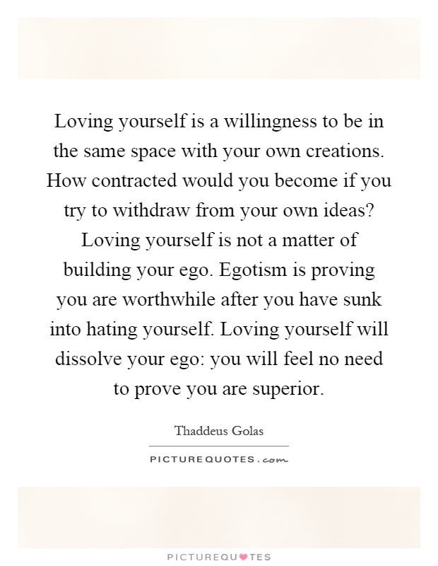 Loving yourself is a willingness to be in the same space ...