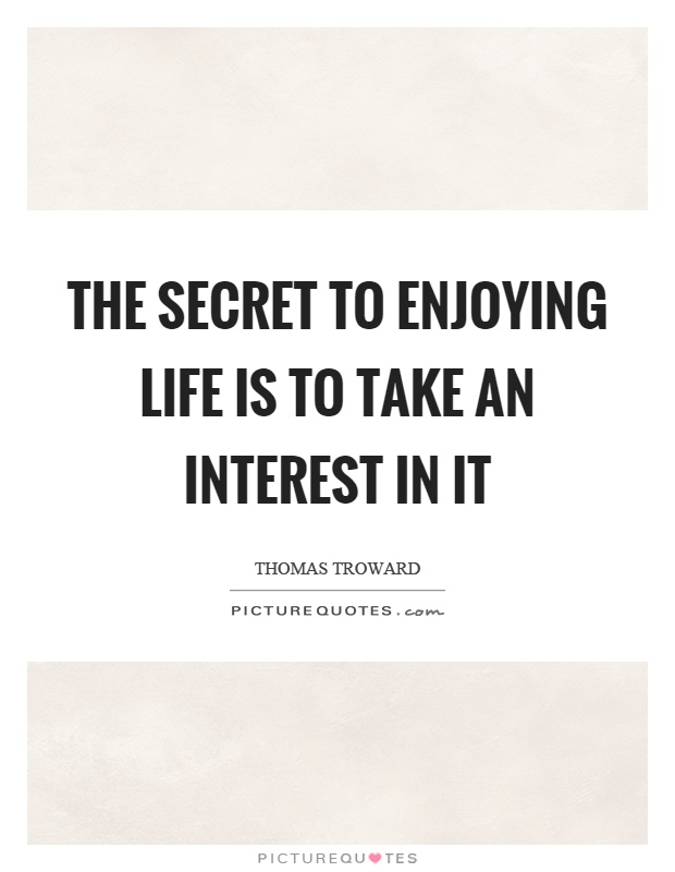 The secret to enjoying life is to take an interest in it Picture Quote #1