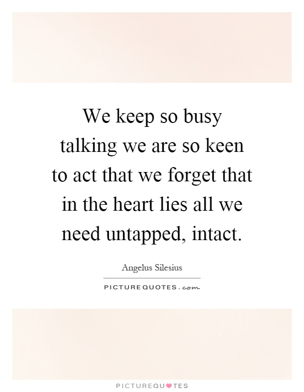 We keep so busy talking we are so keen to act that we forget that in the heart lies all we need untapped, intact Picture Quote #1