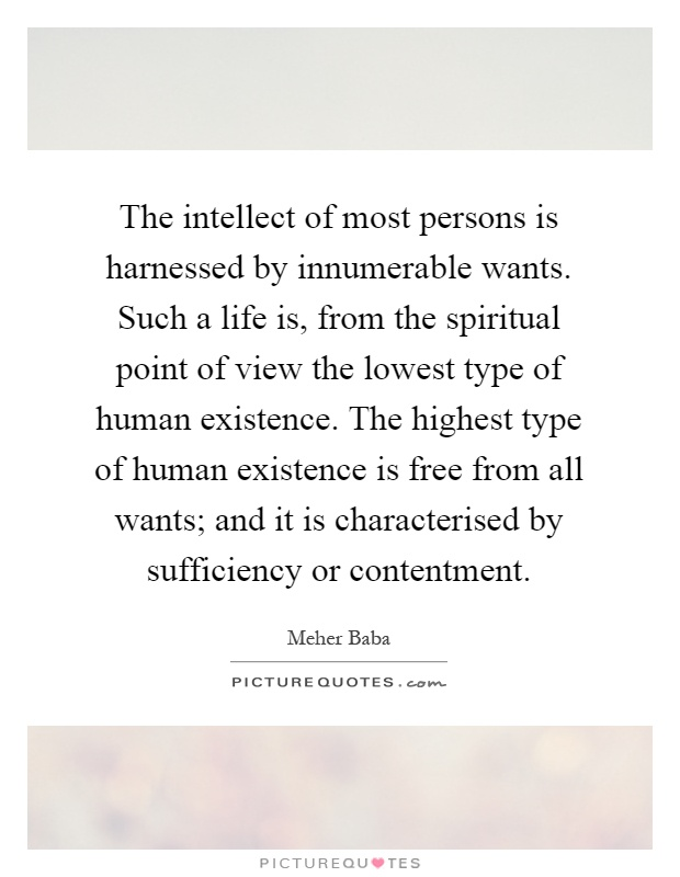 The intellect of most persons is harnessed by innumerable wants. Such a life is, from the spiritual point of view the lowest type of human existence. The highest type of human existence is free from all wants; and it is characterised by sufficiency or contentment Picture Quote #1