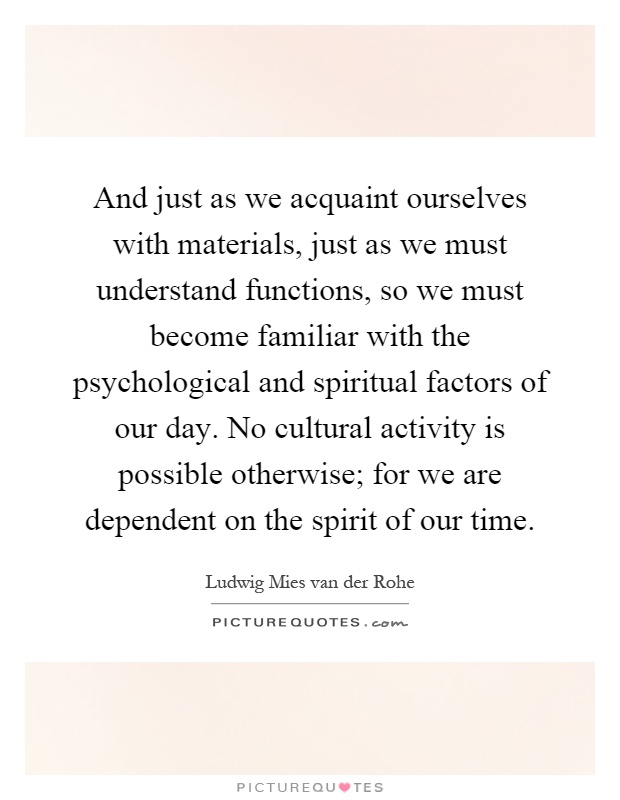 And just as we acquaint ourselves with materials, just as we must understand functions, so we must become familiar with the psychological and spiritual factors of our day. No cultural activity is possible otherwise; for we are dependent on the spirit of our time Picture Quote #1