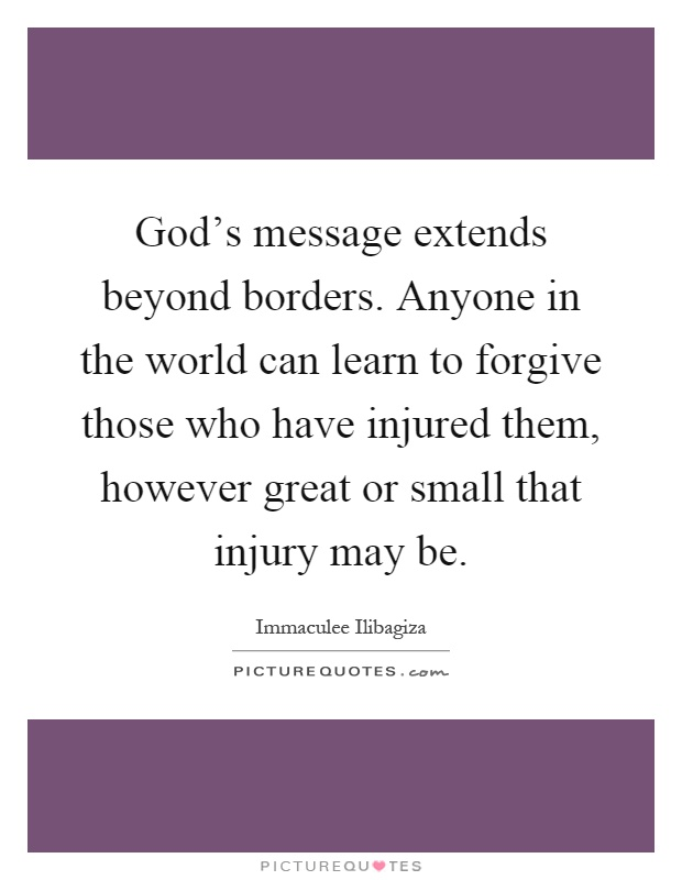 God's message extends beyond borders. Anyone in the world can learn to forgive those who have injured them, however great or small that injury may be Picture Quote #1
