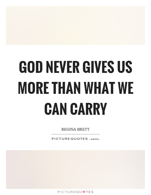God never gives us more than what we can carry picture quote 1