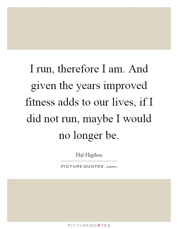 I run, therefore I am. And given the years improved fitness adds to our lives, if I did not run, maybe I would no longer be Picture Quote #1