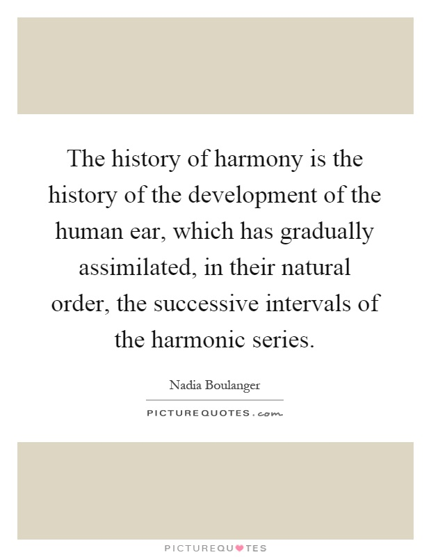 The history of harmony is the history of the development of the human ear, which has gradually assimilated, in their natural order, the successive intervals of the harmonic series Picture Quote #1