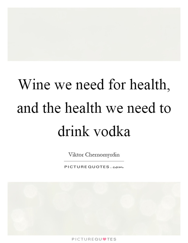 Wine we need for health, and the health we need to drink vodka Picture Quote #1