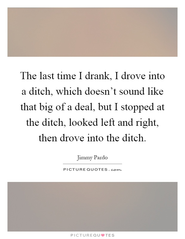The last time I drank, I drove into a ditch, which doesn't sound like that big of a deal, but I stopped at the ditch, looked left and right, then drove into the ditch Picture Quote #1