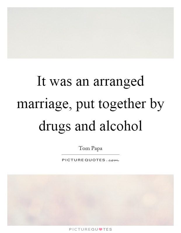 It was an arranged marriage, put together by drugs and alcohol Picture Quote #1