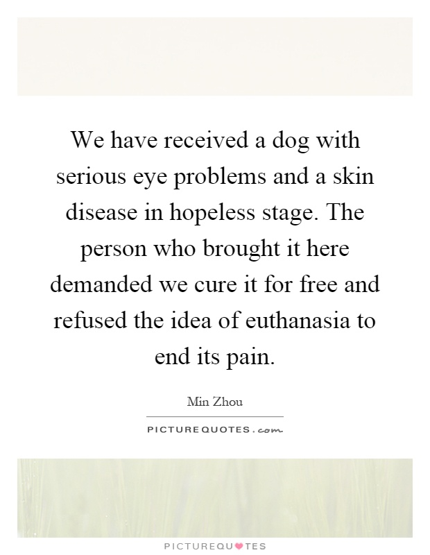 We have received a dog with serious eye problems and a skin disease in hopeless stage. The person who brought it here demanded we cure it for free and refused the idea of euthanasia to end its pain Picture Quote #1