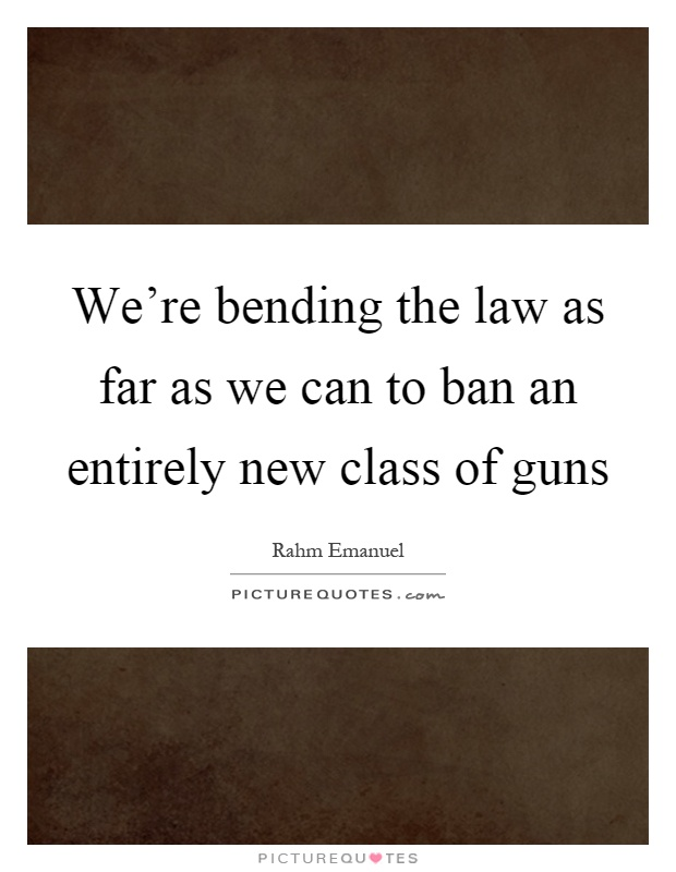 We're bending the law as far as we can to ban an entirely new class of guns Picture Quote #1