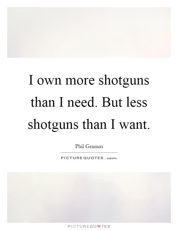I own more shotguns than I need. But less shotguns than I want Picture Quote #1
