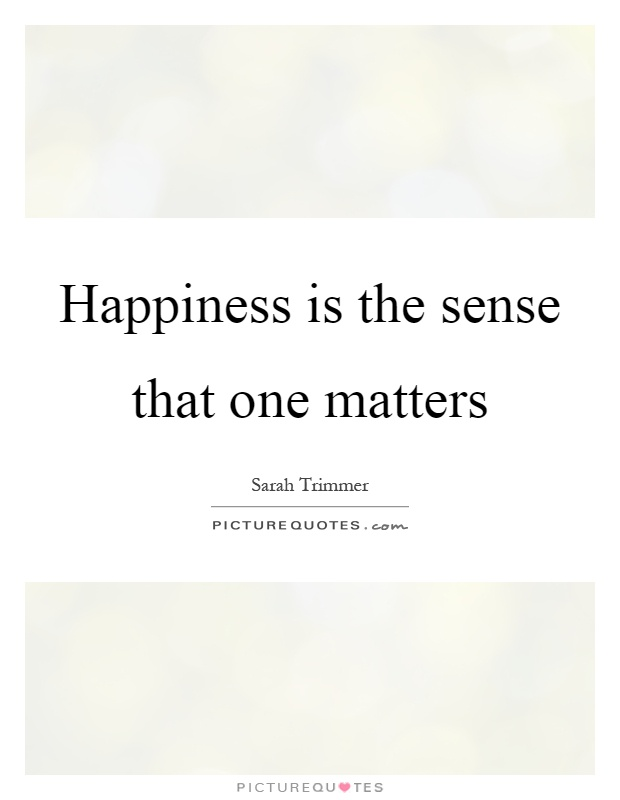 Happiness is the sense that one matters Picture Quote #1