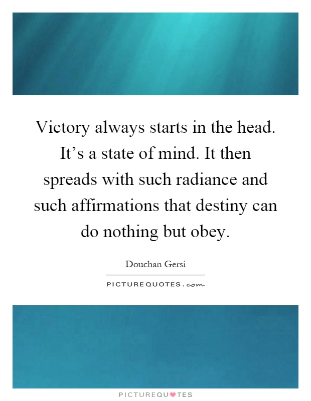 Victory always starts in the head. It's a state of mind. It then spreads with such radiance and such affirmations that destiny can do nothing but obey Picture Quote #1