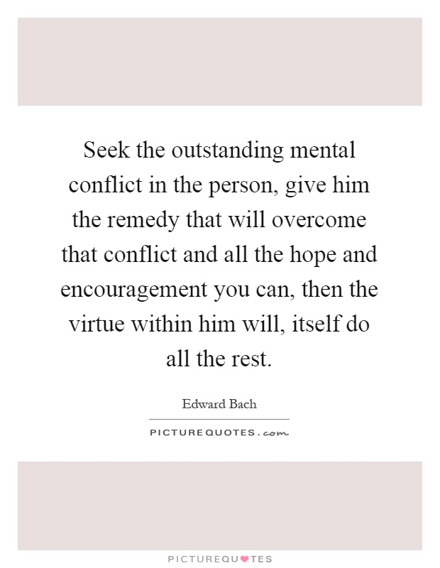 Seek the outstanding mental conflict in the person, give him the remedy that will overcome that conflict and all the hope and encouragement you can, then the virtue within him will, itself do all the rest Picture Quote #1
