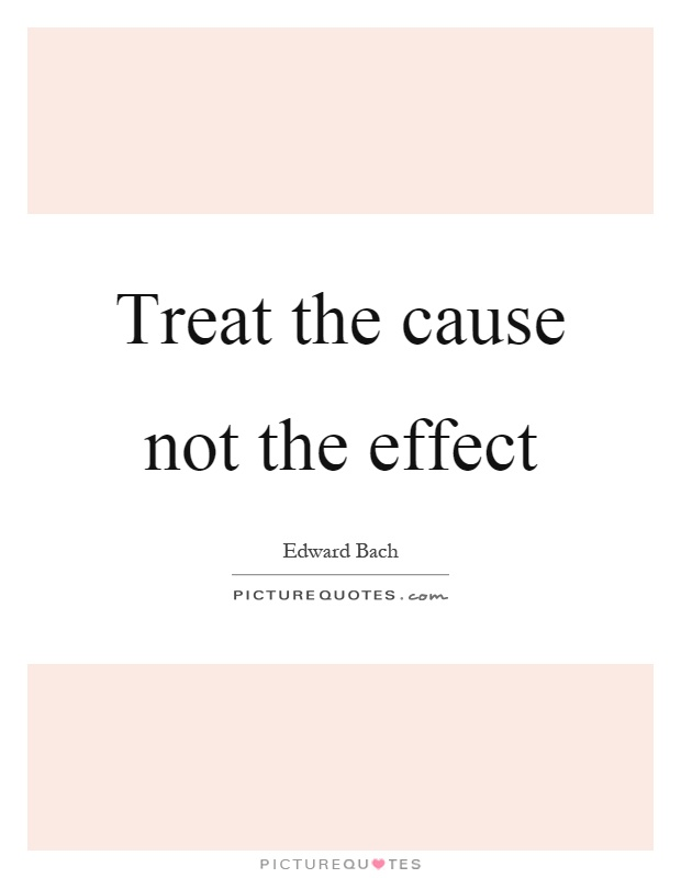 Treat the cause not the effect Picture Quote #1