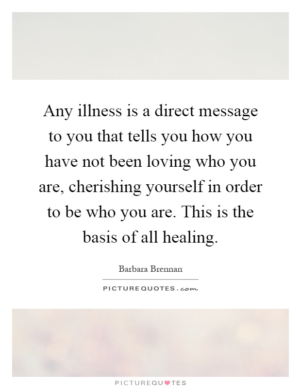 Any illness is a direct message to you that tells you how you have not been loving who you are, cherishing yourself in order to be who you are. This is the basis of all healing Picture Quote #1