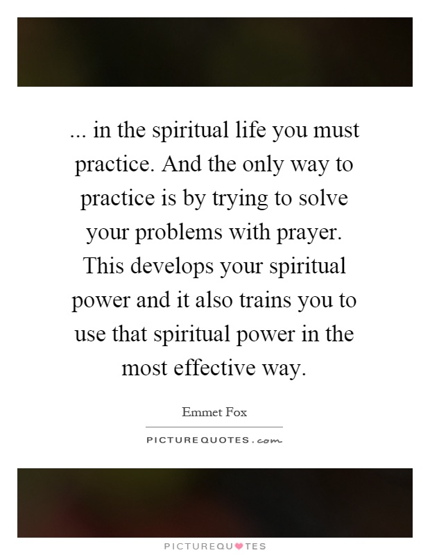 ... in the spiritual life you must practice. And the only way to practice is by trying to solve your problems with prayer. This develops your spiritual power and it also trains you to use that spiritual power in the most effective way Picture Quote #1