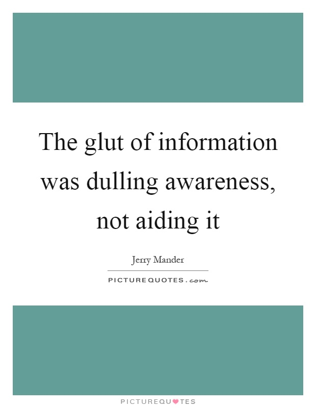 The glut of information was dulling awareness, not aiding it Picture Quote #1