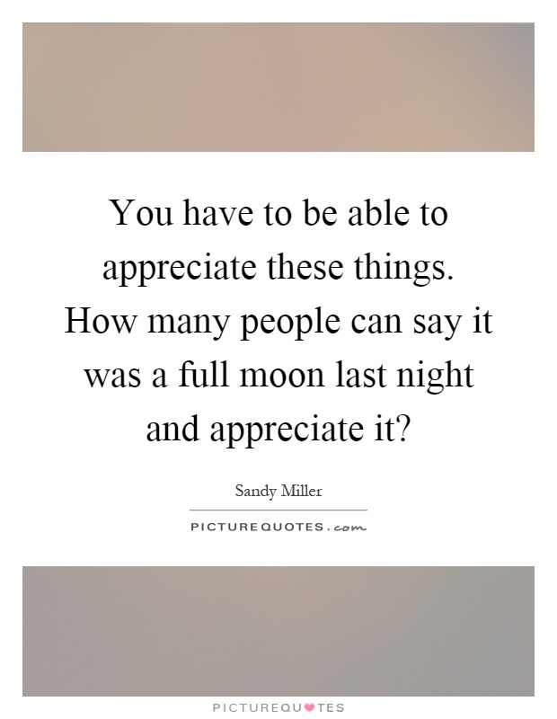 You have to be able to appreciate these things. How many people can say it was a full moon last night and appreciate it? Picture Quote #1