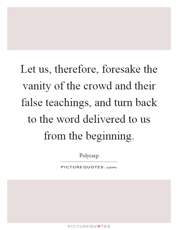 Let us, therefore, foresake the vanity of the crowd and their false teachings, and turn back to the word delivered to us from the beginning Picture Quote #1