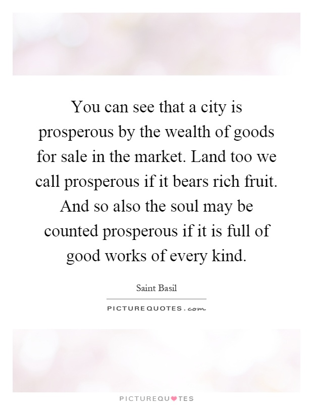You can see that a city is prosperous by the wealth of goods for sale in the market. Land too we call prosperous if it bears rich fruit. And so also the soul may be counted prosperous if it is full of good works of every kind Picture Quote #1