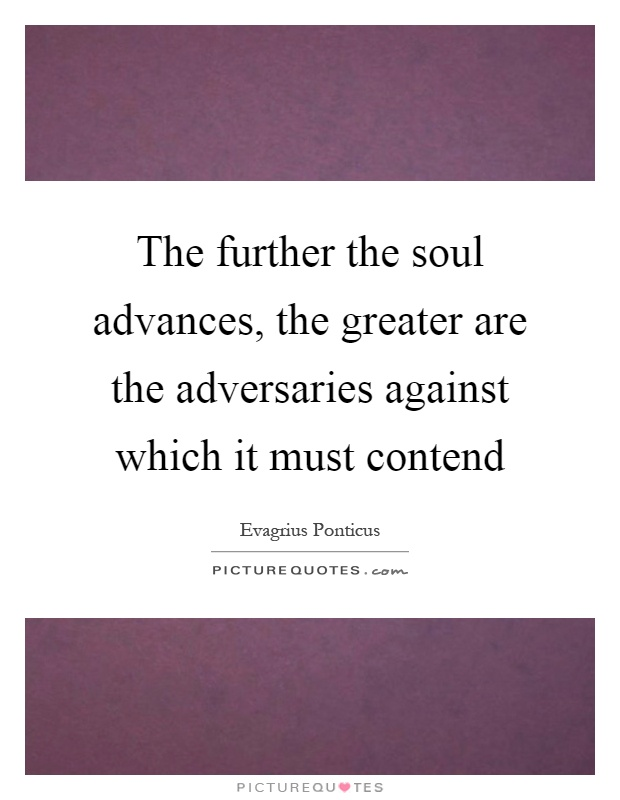 The further the soul advances, the greater are the adversaries against which it must contend Picture Quote #1