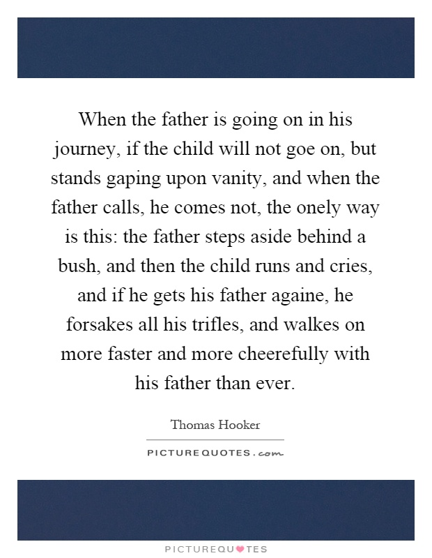When the father is going on in his journey, if the child will not goe on, but stands gaping upon vanity, and when the father calls, he comes not, the onely way is this: the father steps aside behind a bush, and then the child runs and cries, and if he gets his father againe, he forsakes all his trifles, and walkes on more faster and more cheerefully with his father than ever Picture Quote #1