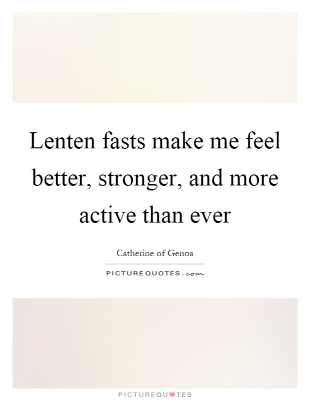 Lenten fasts make me feel better, stronger, and more active than ever Picture Quote #1