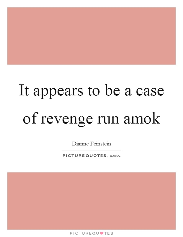 It appears to be a case of revenge run amok Picture Quote #1