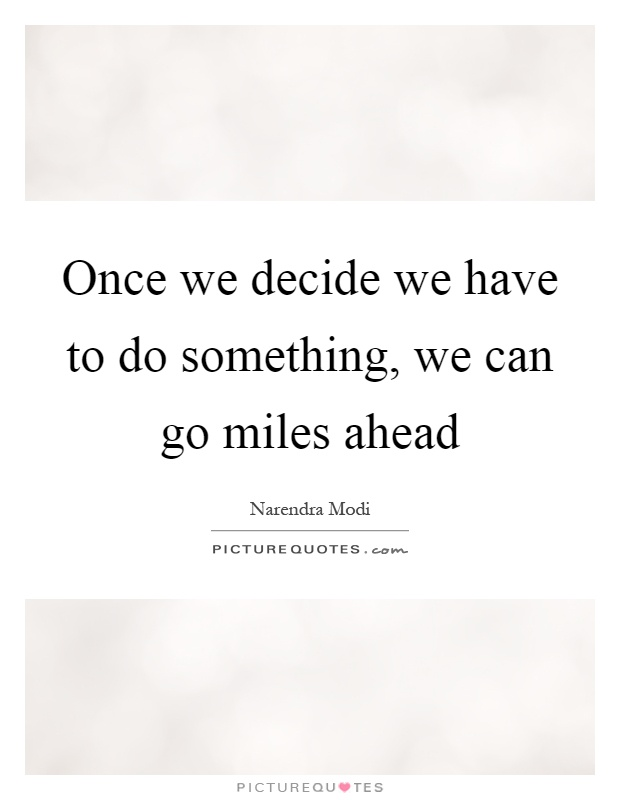Once we decide we have to do something, we can go miles ahead Picture Quote #1