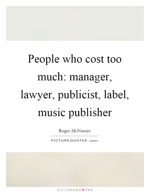 People who cost too much: manager, lawyer, publicist, label, music publisher Picture Quote #1
