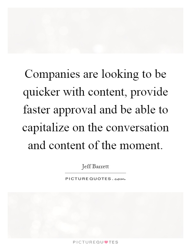 Companies are looking to be quicker with content, provide faster approval and be able to capitalize on the conversation and content of the moment Picture Quote #1