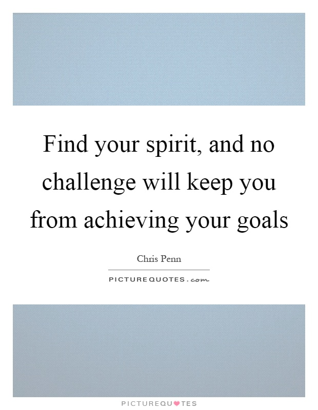 Find your spirit, and no challenge will keep you from achieving your goals Picture Quote #1