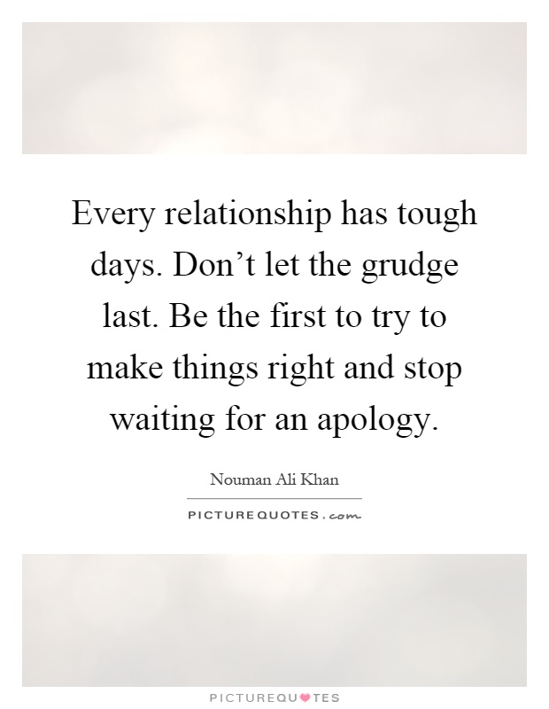 Every relationship has tough days. Don't let the grudge last. Be the first to try to make things right and stop waiting for an apology Picture Quote #1