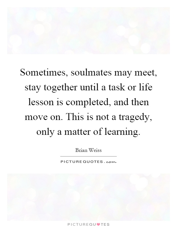 Sometimes, soulmates may meet, stay together until a task or life lesson is completed, and then move on. This is not a tragedy, only a matter of learning Picture Quote #1