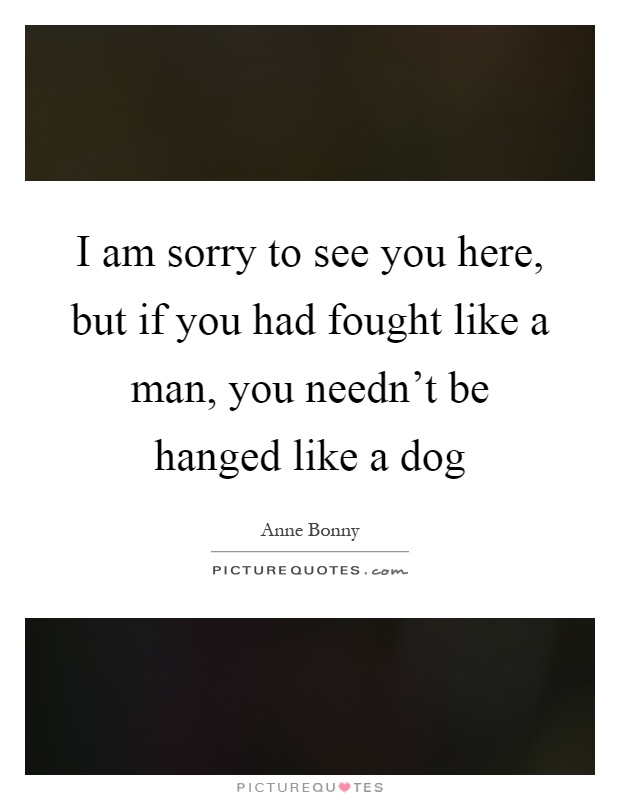 I am sorry to see you here, but if you had fought like a man, you needn't be hanged like a dog Picture Quote #1