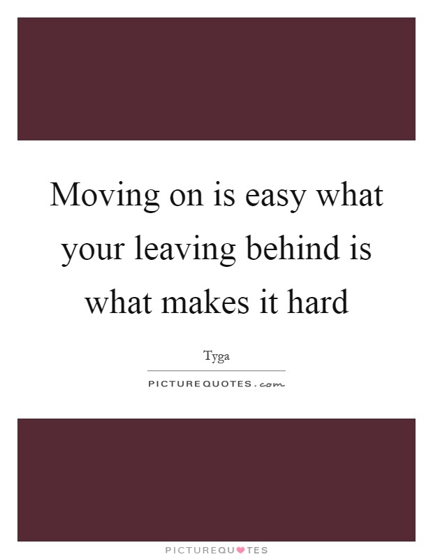 Moving on is easy what your leaving behind is what makes it hard Picture Quote #1