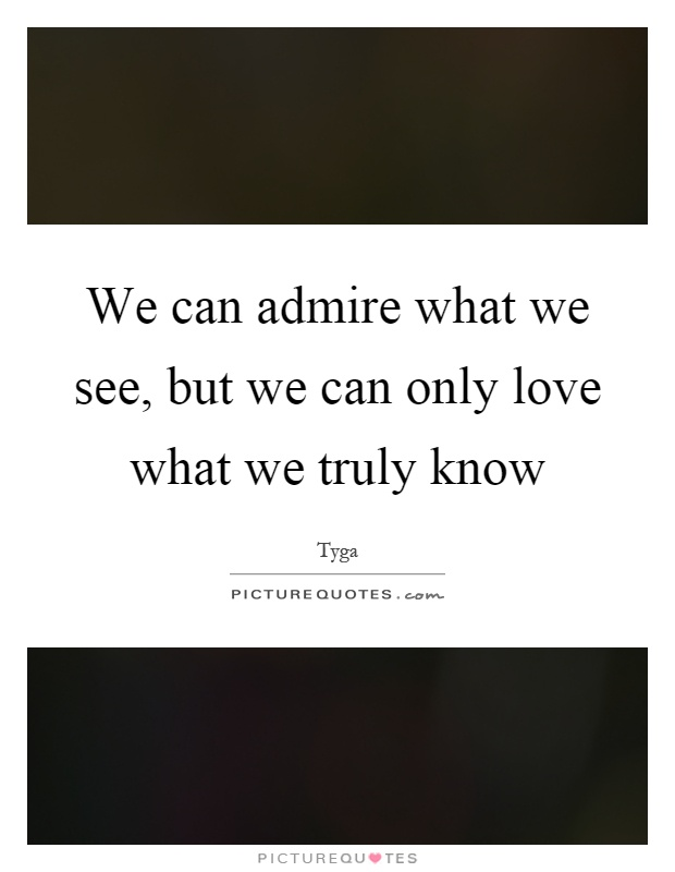 We can admire what we see, but we can only love what we truly know Picture Quote #1
