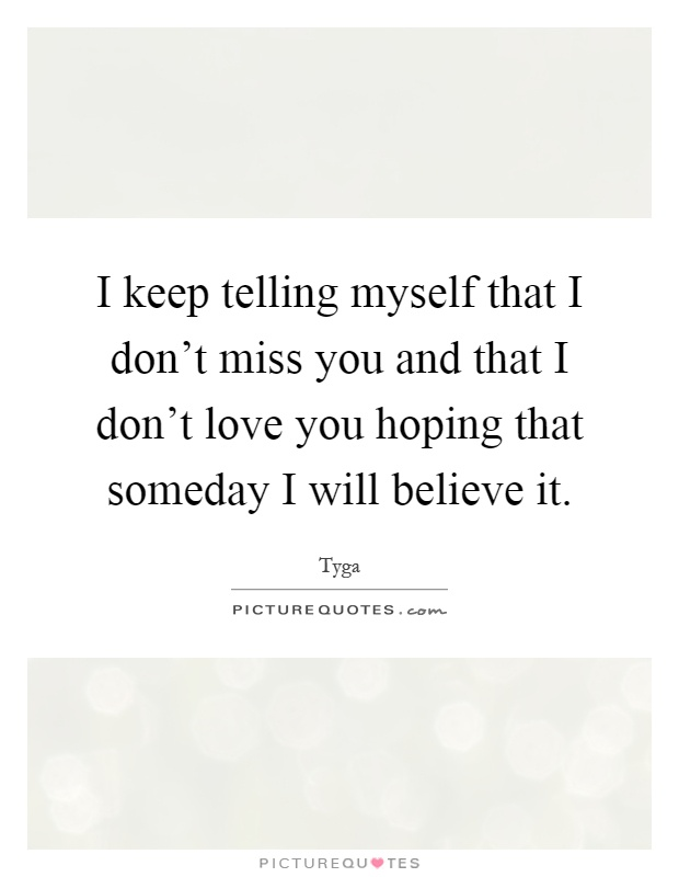 I keep telling myself that I don't miss you and that I don't love you hoping that someday I will believe it Picture Quote #1