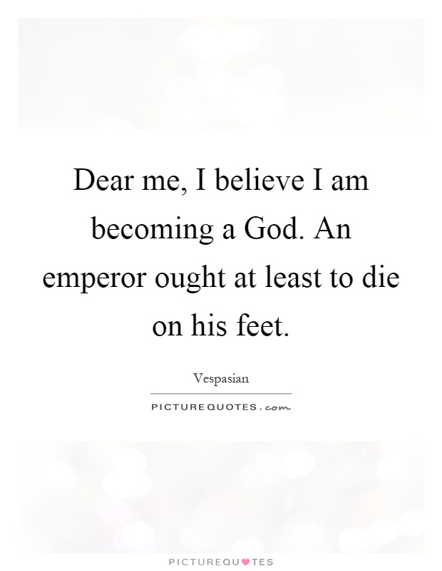 Dear me, I believe I am becoming a God. An emperor ought at least to die on his feet Picture Quote #1