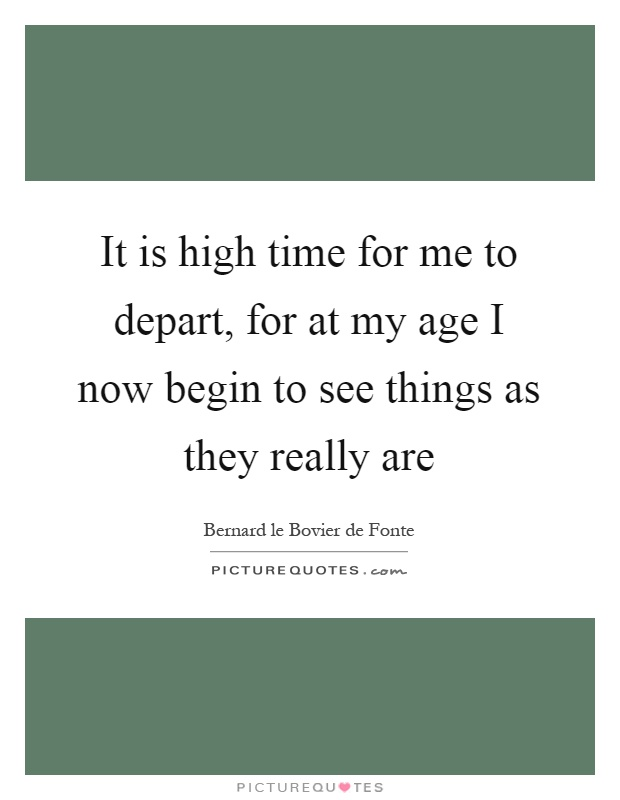 It is high time for me to depart, for at my age I now begin to see things as they really are Picture Quote #1