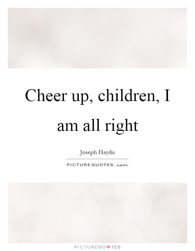 Cheer up, children, I am all right Picture Quote #1