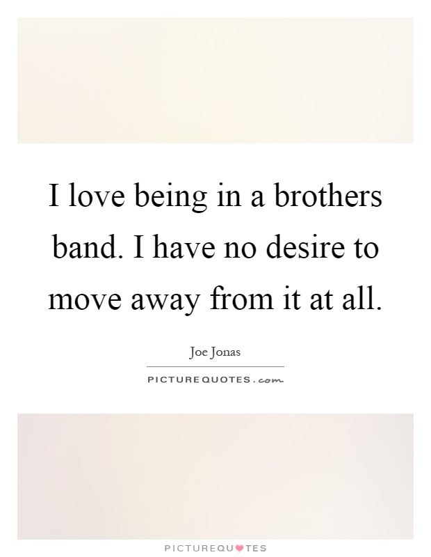 I love being in a brothers band. I have no desire to move away from it at all Picture Quote #1