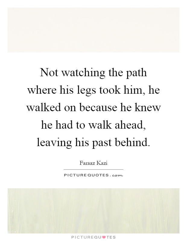 Not watching the path where his legs took him, he walked on because he knew he had to walk ahead, leaving his past behind Picture Quote #1