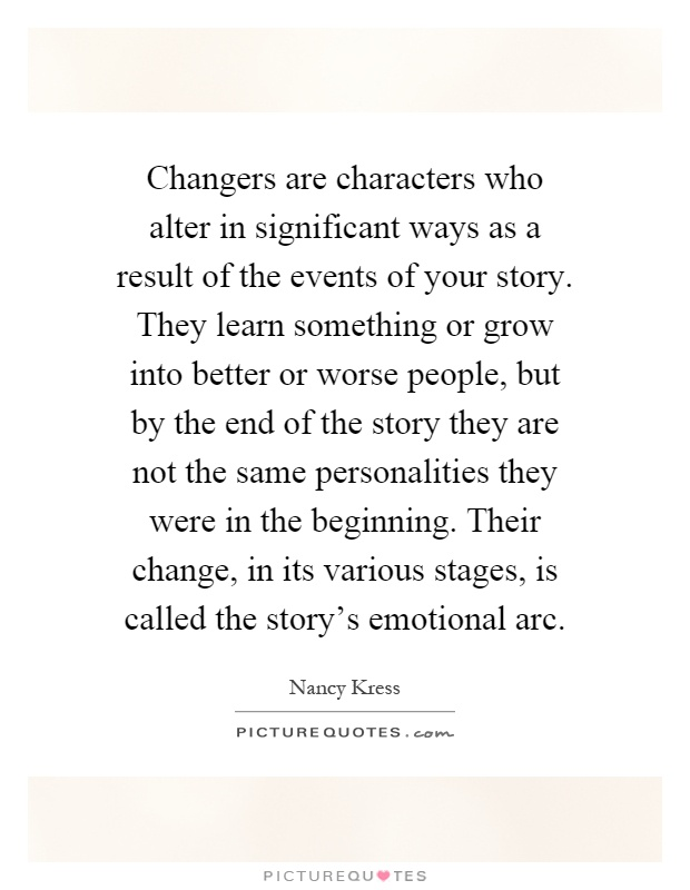Changers are characters who alter in significant ways as a result of the events of your story. They learn something or grow into better or worse people, but by the end of the story they are not the same personalities they were in the beginning. Their change, in its various stages, is called the story's emotional arc Picture Quote #1