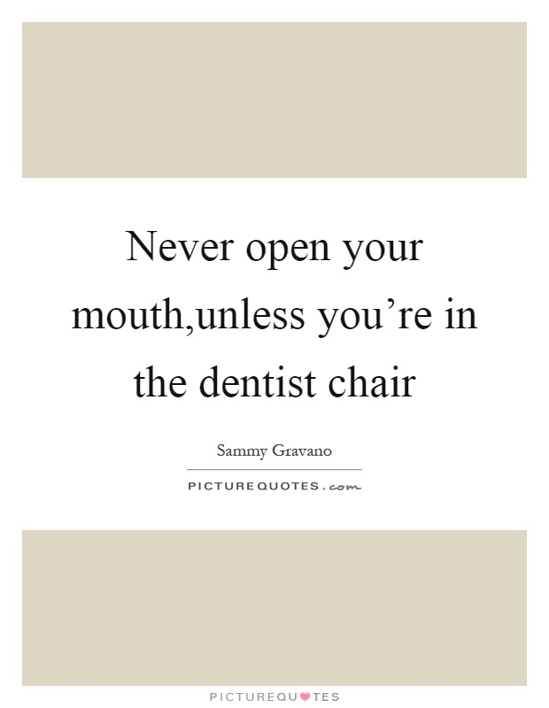Never open your mouth,unless you're in the dentist chair Picture Quote #1