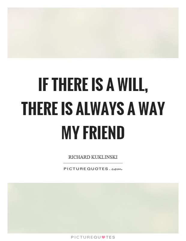 If there is a will, there is always a way my friend Picture Quote #1