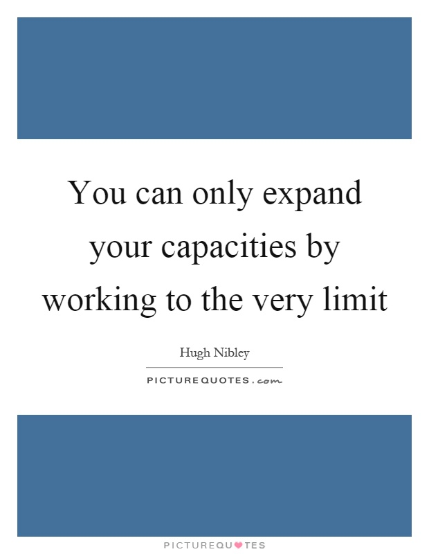 You can only expand your capacities by working to the very limit Picture Quote #1